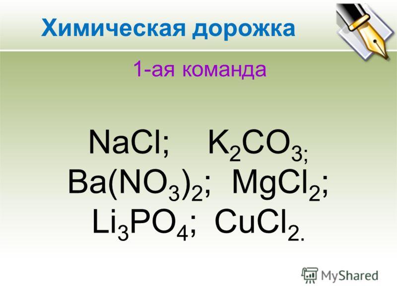 1-ая команда NaCl; K 2 CO 3; Ba(NO 3 ) 2 ; MgCl 2 ; Li 3 PO 4 ; CuCl 2. Химическая дорожка