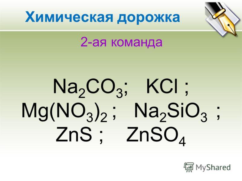 2-ая команда Na 2 CO 3 ; KCl ; Mg(NO 3 ) 2 ; Na 2 SiO 3 ; ZnS ; ZnSO 4 Химическая дорожка