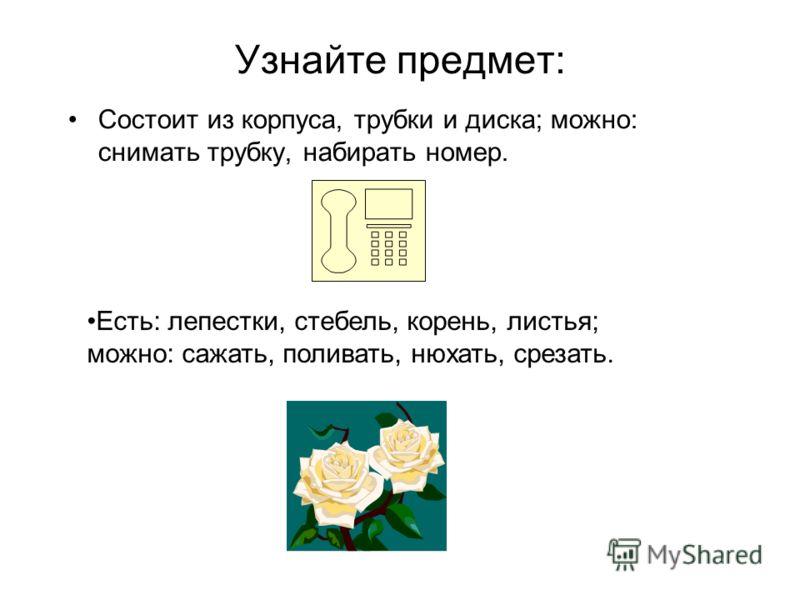 Узнайте предмет: Состоит из корпуса, трубки и диска; можно: снимать трубку, набирать номер. Есть: лепестки, стебель, корень, листья; можно: сажать, поливать, нюхать, срезать.