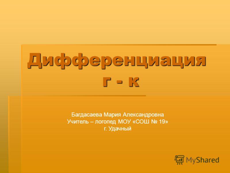 Дифференциация г - к Багдасаева Мария Александровна Учитель – логопед МОУ «СОШ 19» г. Удачный