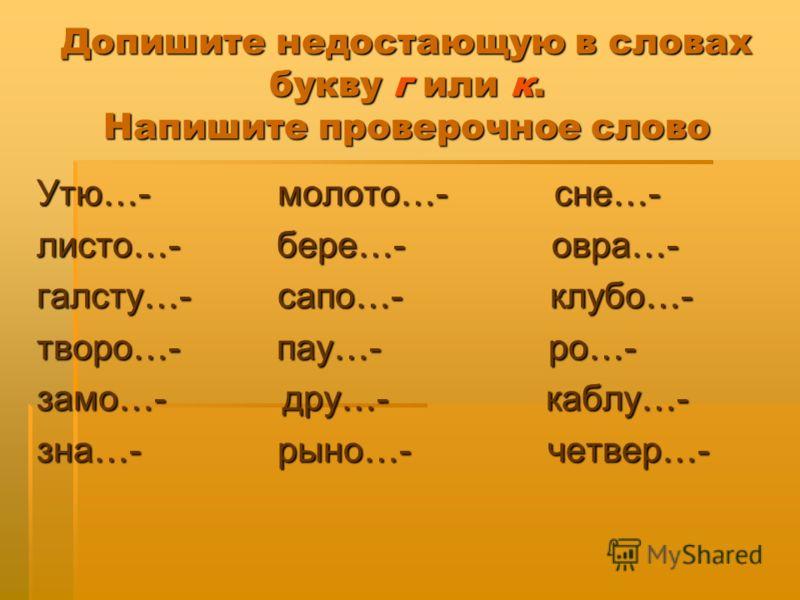 Допишите недостающую в словах букву г или к. Напишите проверочное слово Утю…- молото…- сне…- листо…- бере…- овра…- галсту…- сапо…- клубо…- творо…- пау…- ро…- замо…- дру…- каблу…- зна…- рыно…- четвер…-