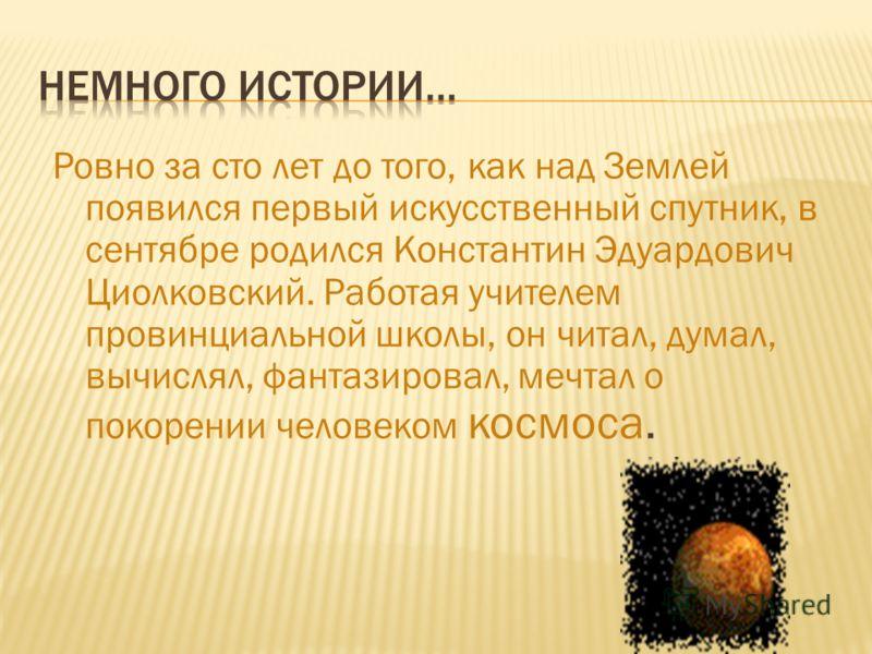 Ровно за сто лет до того, как над Землей появился первый искусственный спутник, в сентябре родился Константин Эдуардович Циолковский. Работая учителем провинциальной школы, он читал, думал, вычислял, фантазировал, мечтал о покорении человеком космоса