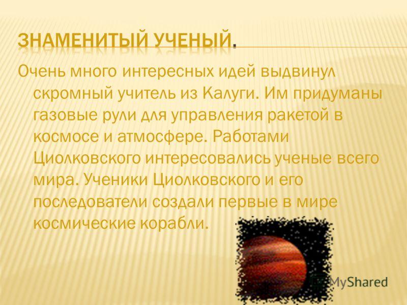 Очень много интересных идей выдвинул скромный учитель из Калуги. Им придуманы газовые рули для управления ракетой в космосе и атмосфере. Работами Циолковского интересовались ученые всего мира. Ученики Циолковского и его последователи создали первые в