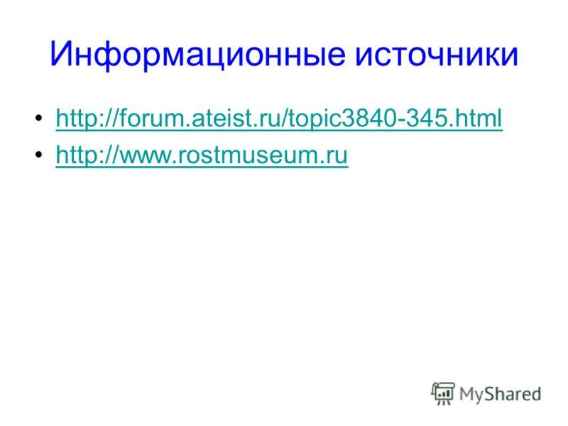 Информационные источники http://forum.ateist.ru/topic3840-345.html http://www.rostmuseum.ru