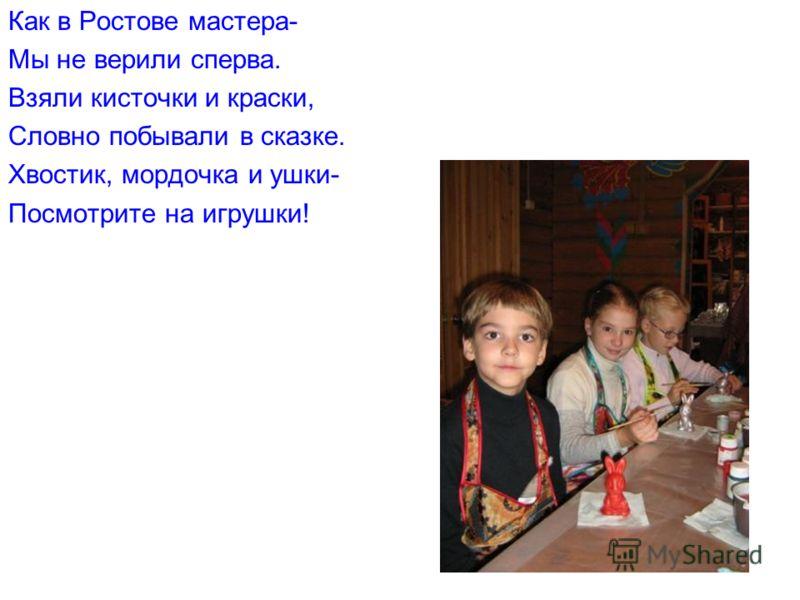 Как в Ростове мастера- Мы не верили сперва. Взяли кисточки и краски, Словно побывали в сказке. Хвостик, мордочка и ушки- Посмотрите на игрушки!