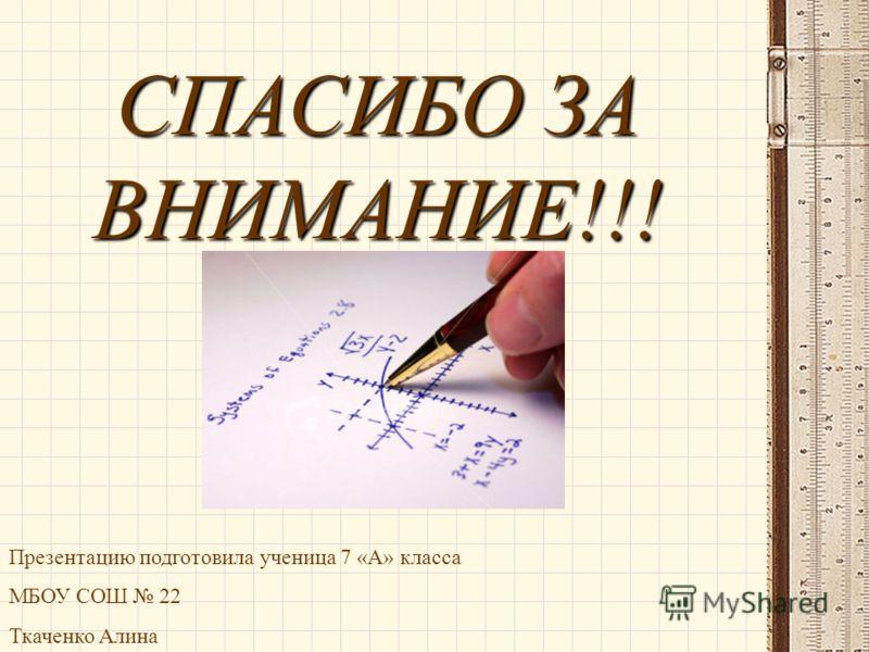 Презентацию подготовила ученица 7 «А» класса МБОУ СОШ 22 Ткаченко Алина СПАСИБО ЗА ВНИМАНИЕ!!!