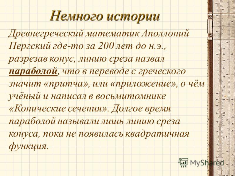 Немного истории Древнегреческий математик Аполлоний Пергский где-то за 200 лет до н.э., разрезав конус, линию среза назвал параболой, что в переводе с греческого значит «притча», или «приложение», о чём учёный и написал в восьмитомнике «Конические се