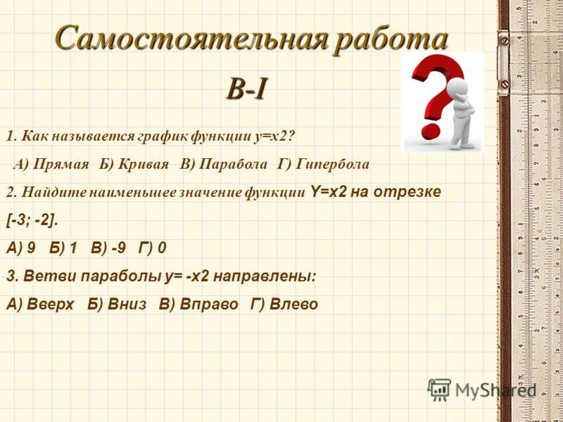 Самостоятельная работа В-I 1. Как называется график функции y=x2? А) Прямая Б) Кривая В) Парабола Г) Гипербола 2. Найдите наименьшее значение функции Y=x2 на отрезке [-3; -2]. А) 9 Б) 1 В) -9 Г) 0 3. Ветви параболы y= -x2 направлены: А) Вверх Б) Вниз