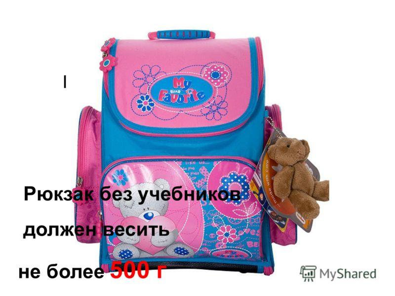 Масса рюкзака без учебников должен весить не более 500 г Рюкзак без учебников должен весить не более 500 г