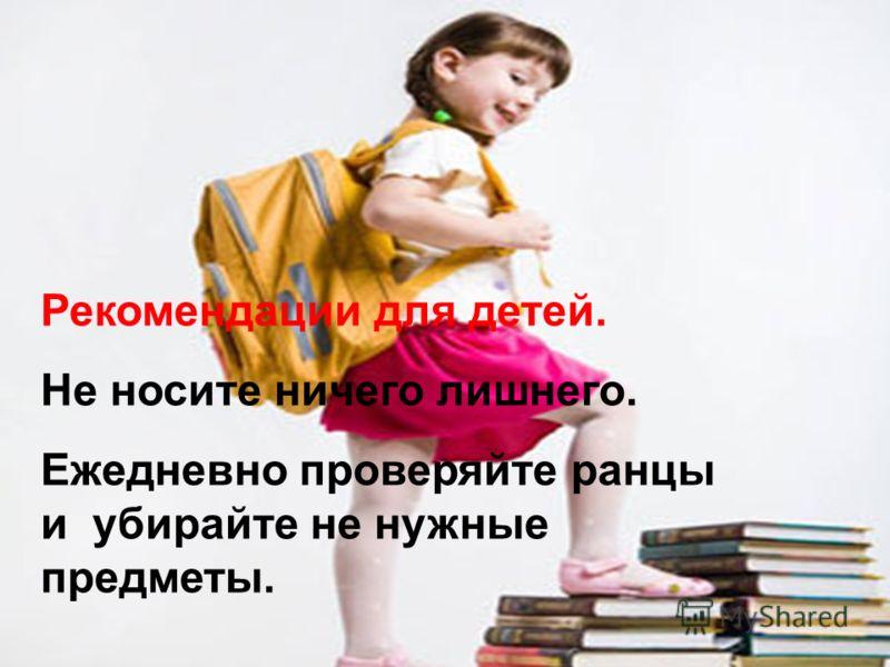 Рекомендации для детей. Не носите ничего лишнего. Ежедневно проверяйте ранцы и убирайте не нужные предметы.
