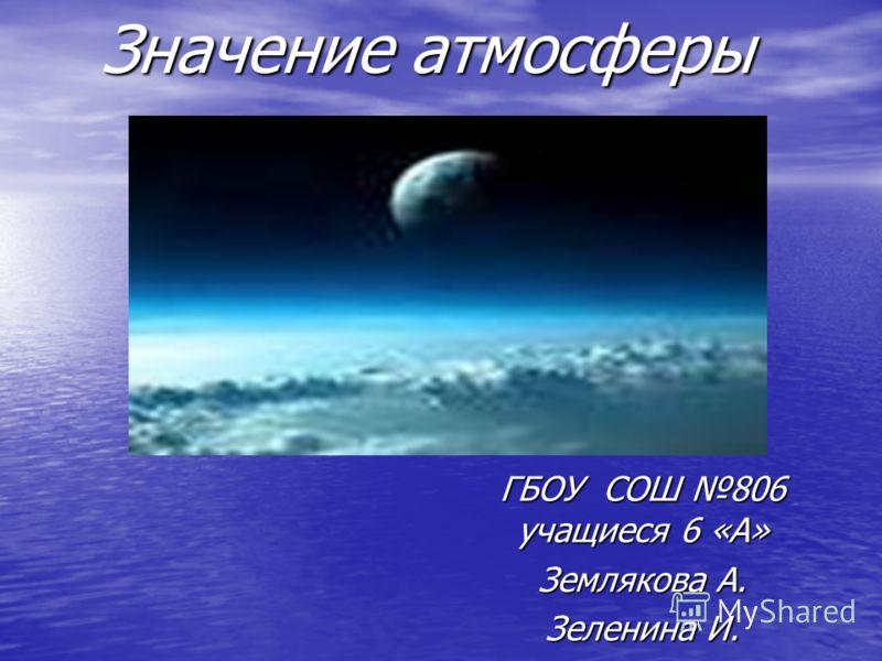 Значение атмосферы ГБОУ СОШ 806 учащиеся 6 «А» Землякова А. Зеленина И.