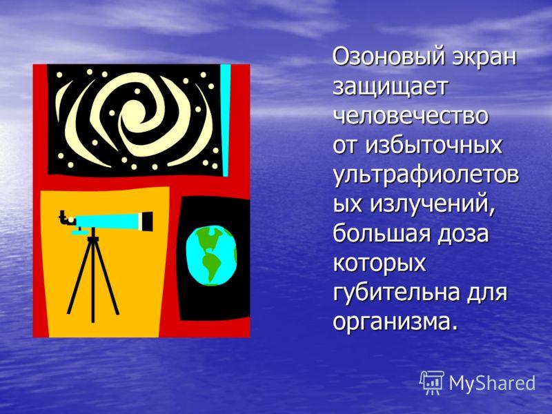 Озоновый экран защищает человечество от избыточных ультрафиолетов ых излучений, большая доза которых губительна для организма. Озоновый экран защищает человечество от избыточных ультрафиолетов ых излучений, большая доза которых губительна для организ
