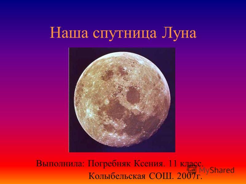 Наша спутница Луна Выполнила: Погребняк Ксения. 11 класс. Колыбельская СОШ. 2007г.