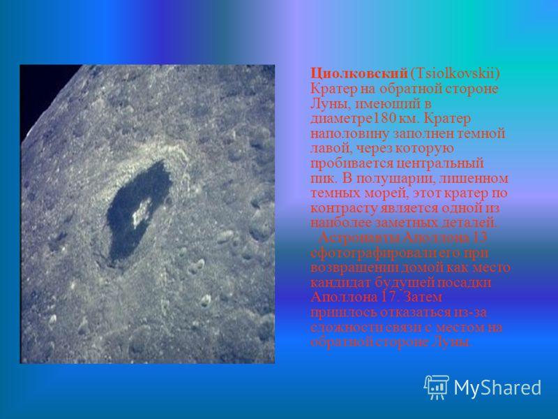 Циолковский (Tsiolkovskii) Кратер на обратной стороне Луны, имеющий в диаметре180 км. Кратер наполовину заполнен темной лавой, через которую пробивается центральный пик. В полушарии, лишенном темных морей, этот кратер по контрасту является одной из н