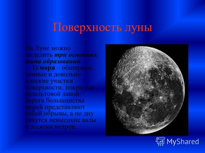 Поверхность луны На Луне можно выделить три основных типа образований: 1) моря – обширные, темные и довольно плоские участки поверхности, покрытые базальтовой лавой. Берега большинства морей представляют собой обрывы, а по дну тянутся невысокие валы