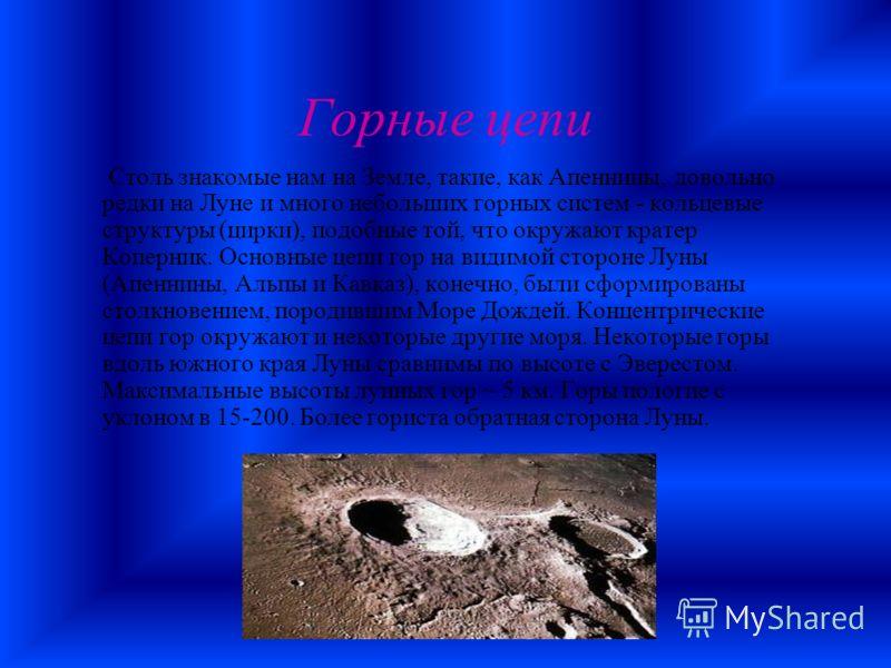 Горные цепи Столь знакомые нам на Земле, такие, как Апеннины, довольно редки на Луне и много небольших горных систем - кольцевые структуры (цирки), подобные той, что окружают кратер Коперник. Основные цепи гор на видимой стороне Луны (Апеннины, Альпы
