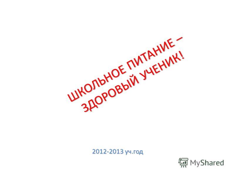ШКОЛЬНОЕ ПИТАНИЕ – ЗДОРОВЫЙ УЧЕНИК! 2012-2013 уч.год