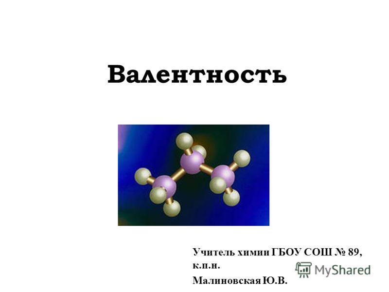 Валентность Учитель химии ГБОУ СОШ 89, к.п.н. Малиновская Ю.В.