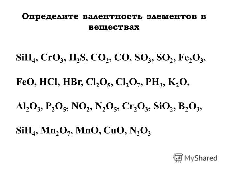 Определите валентность элементов в веществах SiH 4, CrO 3, H 2 S, CO 2, CO, SO 3, SO 2, Fe 2 O 3, FeO, HCl, HBr, Cl 2 O 5, Cl 2 O 7, РН 3, K 2 O, Al 2 O 3, P 2 O 5, NO 2, N 2 O 5, Cr 2 O 3, SiO 2, B 2 O 3, SiH 4, Mn 2 O 7, MnO, CuO, N 2 O 3