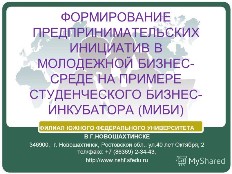 ФОРМИРОВАНИЕ ПРЕДПРИНИМАТЕЛЬСКИХ ИНИЦИАТИВ В МОЛОДЕЖНОЙ БИЗНЕС- СРЕДЕ НА ПРИМЕРЕ СТУДЕНЧЕСКОГО БИЗНЕС- ИНКУБАТОРА (МИБИ) ФИЛИАЛ ЮЖНОГО ФЕДЕРАЛЬНОГО УНИВЕРСИТЕТА В Г.НОВОШАХТИНСКЕ 346900, г. Новошахтинск, Ростовской обл., ул.40 лет Октября, 2 тел/факс