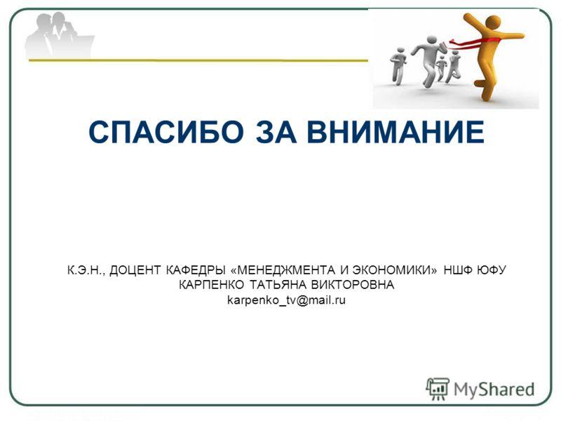 СПАСИБО ЗА ВНИМАНИЕ К.Э.Н., ДОЦЕНТ КАФЕДРЫ «МЕНЕДЖМЕНТА И ЭКОНОМИКИ» НШФ ЮФУ КАРПЕНКО ТАТЬЯНА ВИКТОРОВНА karpenko_tv@mail.ru