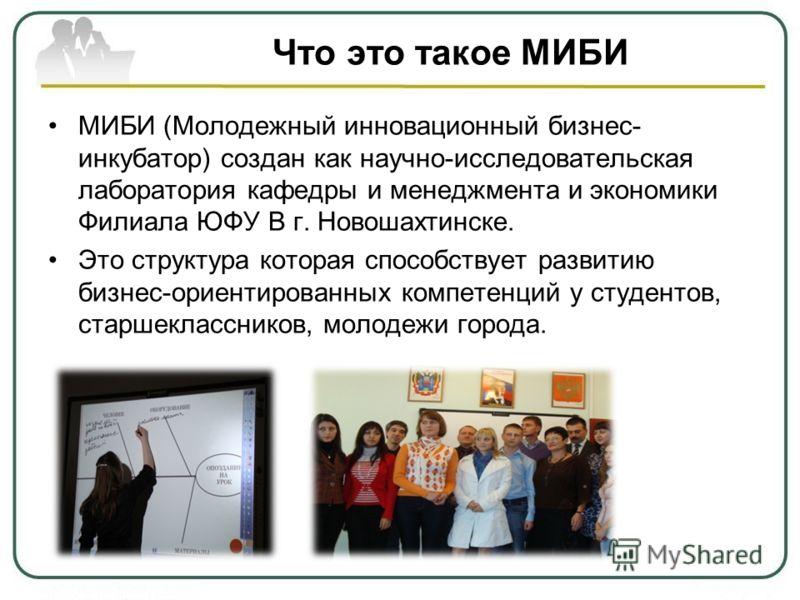 Что это такое МИБИ МИБИ (Молодежный инновационный бизнес- инкубатор) создан как научно-исследовательская лаборатория кафедры и менеджмента и экономики Филиала ЮФУ В г. Новошахтинске. Это структура которая способствует развитию бизнес-ориентированных