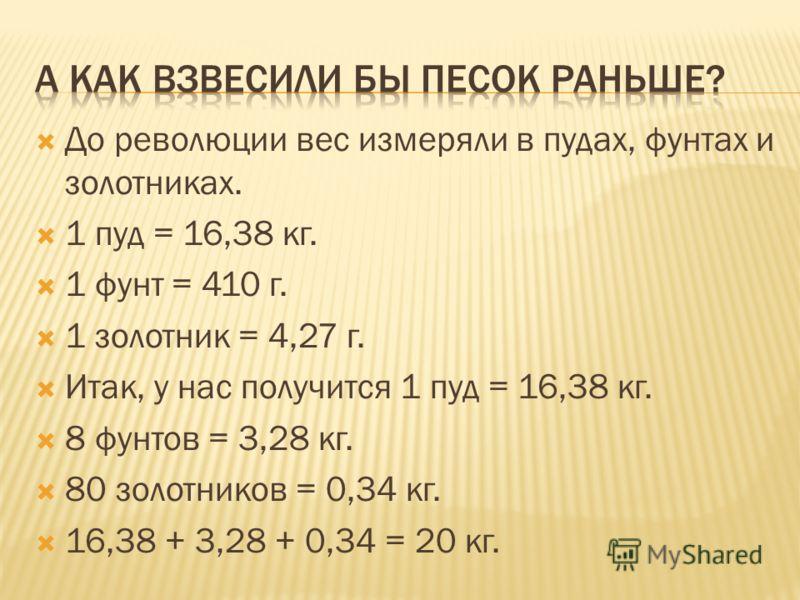 До революции вес измеряли в пудах, фунтах и золотниках. 1 пуд = 16,38 кг. 1 фунт = 410 г. 1 золотник = 4,27 г. Итак, у нас получится 1 пуд = 16,38 кг. 8 фунтов = 3,28 кг. 80 золотников = 0,34 кг. 16,38 + 3,28 + 0,34 = 20 кг.