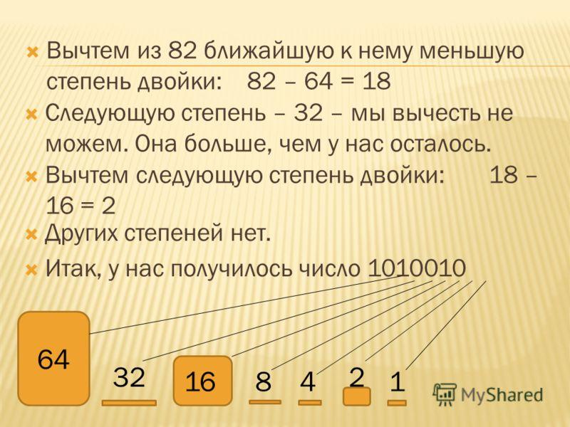 Вычтем из 82 ближайшую к нему меньшую степень двойки: 82 – 64 = 18 64 32 16841 2 Следующую степень – 32 – мы вычесть не можем. Она больше, чем у нас осталось. Вычтем следующую степень двойки: 18 – 16 = 2 Других степеней нет. Итак, у нас получилось чи