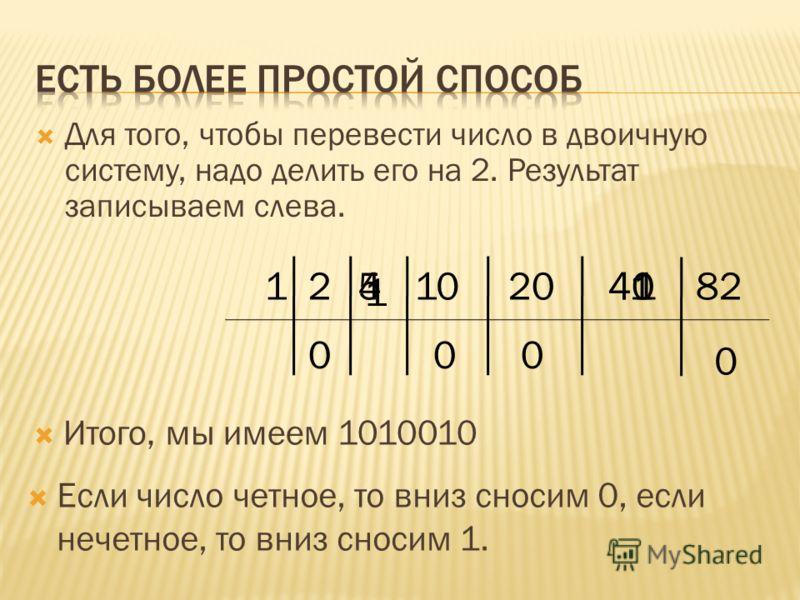Для того, чтобы перевести число в двоичную систему, надо делить его на 2. Результат записываем слева. 82 Если число четное, то вниз сносим 0, если нечетное, то вниз сносим 1. 412010521 0 140 0 1 00 4 Итого, мы имеем 1010010
