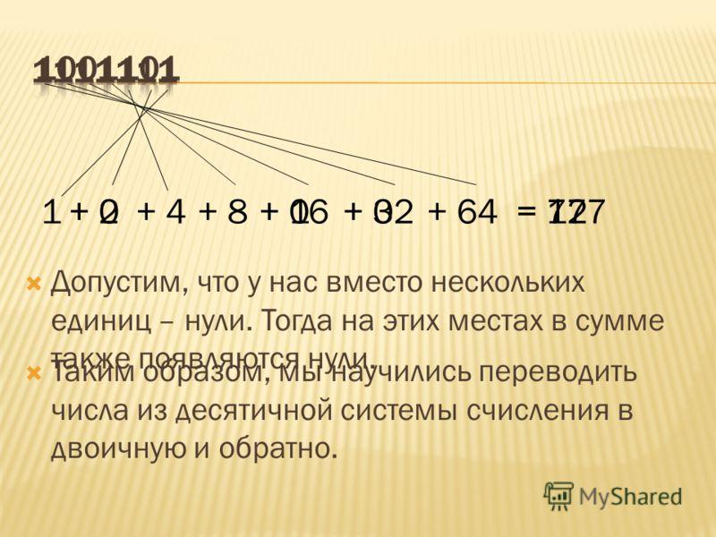 1+ 2+ 4+ 8+ 16+ 32+ 64= 127 Допустим, что у нас вместо нескольких единиц – нули. Тогда на этих местах в сумме также появляются нули. + 0 = 77 Таким образом, мы научились переводить числа из десятичной системы счисления в двоичную и обратно.