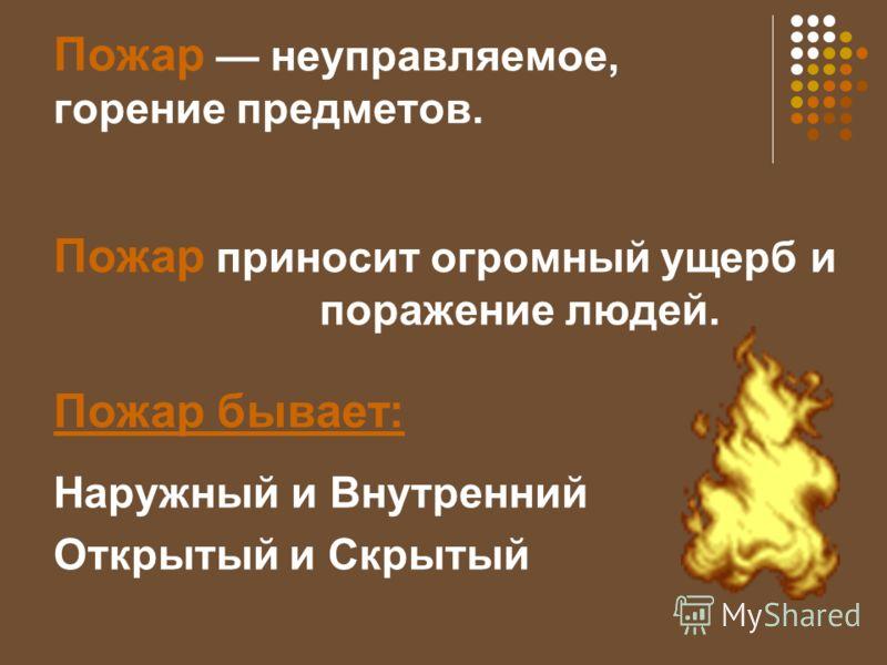 Пожар неуправляемое, горение предметов. Пожар приносит огромный ущерб и поражение людей. Пожар бывает: Наружный и Внутренний Открытый и Скрытый
