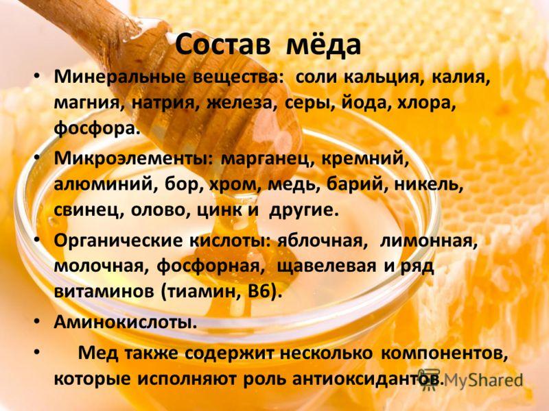 Состав мёда Минеральные вещества: соли кальция, калия, магния, натрия, железа, серы, йода, хлора, фосфора. Микроэлементы: марганец, кремний, алюминий, бор, хром, медь, барий, никель, свинец, олово, цинк и другие. Органические кислоты: яблочная, лимон