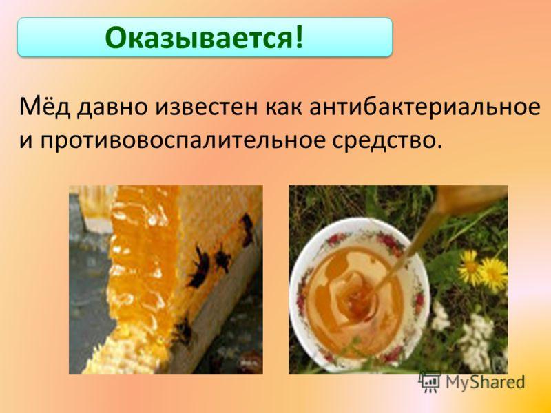 Оказывается!. Мёд давно известен как антибактериальное и противовоспалительное средство.