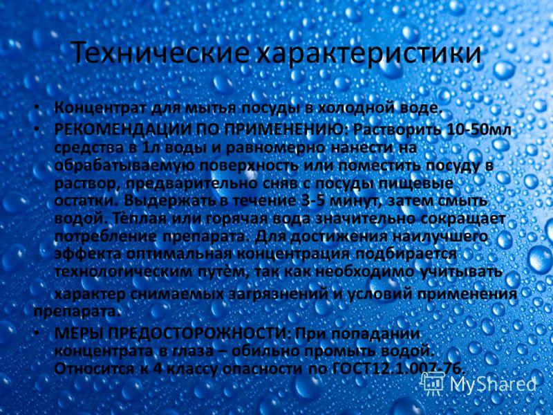 Технические характеристики Концентрат для мытья посуды в холодной воде. РЕКОМЕНДАЦИИ ПО ПРИМЕНЕНИЮ: Растворить 10-50мл средства в 1л воды и равномерно нанести на обрабатываемую поверхность или поместить посуду в раствор, предварительно сняв с посуды