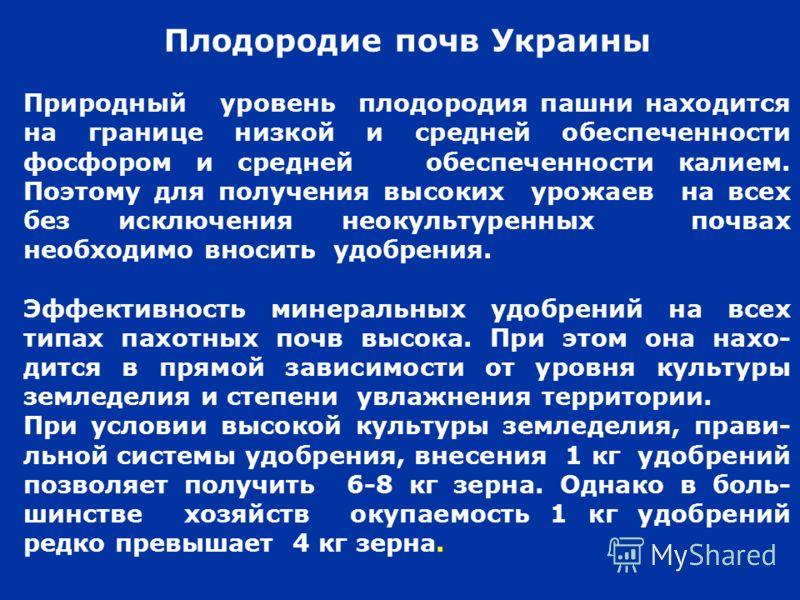 Плодородие почв Украины Природный уровень плодородия пашни находится на границе низкой и средней обеспеченности фосфором и средней обеспеченности калием. Поэтому для получения высоких урожаев на всех без исключения неокультуренных почвах необходимо в