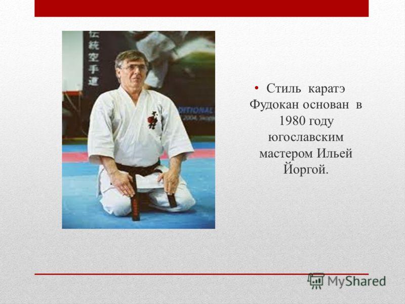 Стиль каратэ Фудокан основан в 1980 году югославским мастером Ильей Йоргой.