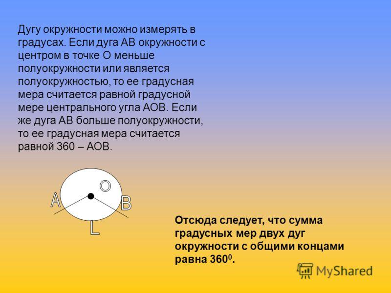 Дугу окружности можно измерять в градусах. Если дуга АВ окружности с центром в точке О меньше полуокружности или является полуокружностью, то ее градусная мера считается равной градусной мере центрального угла АОВ. Если же дуга АВ больше полуокружнос