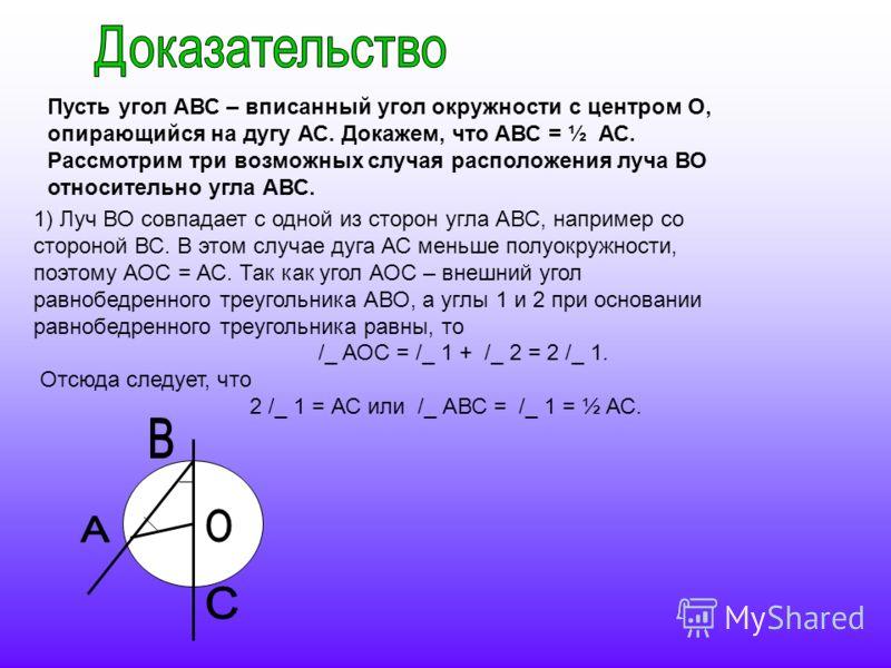 Пусть угол АВС – вписанный угол окружности с центром О, опирающийся на дугу АС. Докажем, что АВС = ½ АС. Рассмотрим три возможных случая расположения луча ВО относительно угла АВС. 1) Луч ВО совпадает с одной из сторон угла АВС, например со стороной