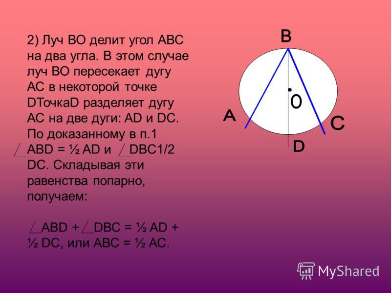 2) Луч ВО делит угол АВС на два угла. В этом случае луч ВО пересекает дугу АС в некоторой точке DТочкаD разделяет дугу АС на две дуги: AD и DC. По доказанному в п.1 АВD = ½ AD и DBC1/2 DC. Складывая эти равенства попарно, получаем: АВD + DВС = ½ AD +