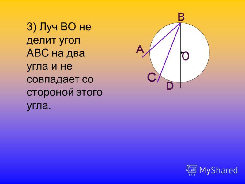 3) Луч ВО не делит угол АВС на два угла и не совпадает со стороной этого угла.