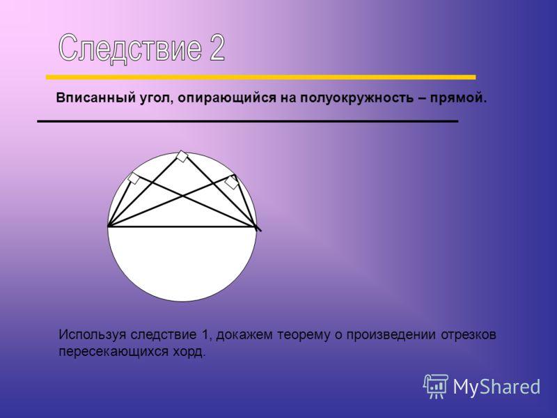 Вписанный угол, опирающийся на полуокружность – прямой. Используя следствие 1, докажем теорему о произведении отрезков пересекающихся хорд.