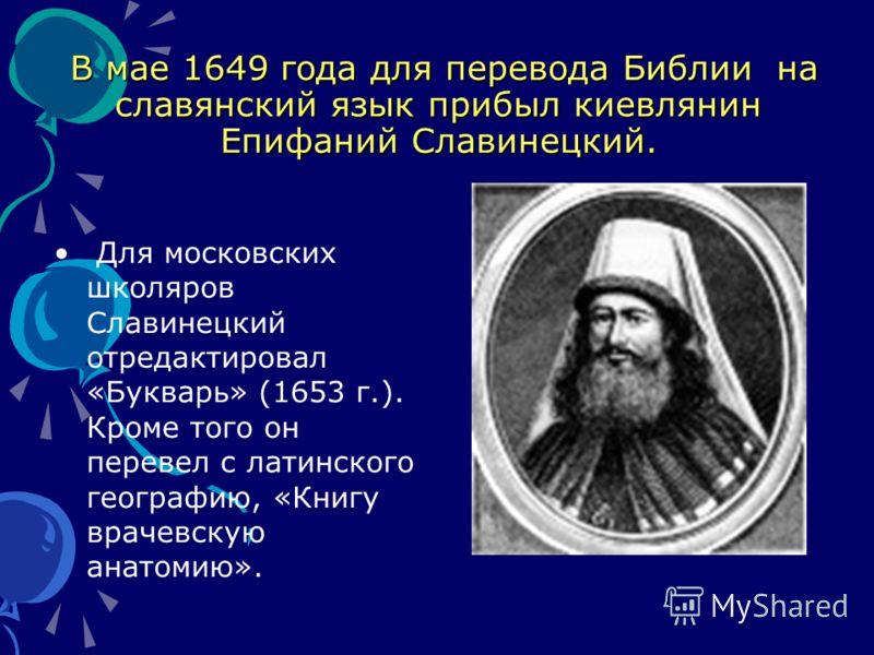 В мае 1649 года для перевода Библии на славянский язык прибыл киевлянин Епифаний Славинецкий. В мае 1649 года для перевода Библии на славянский язык прибыл киевлянин Епифаний Славинецкий. Для московских школяров Славинецкий отредактировал «Букварь» (