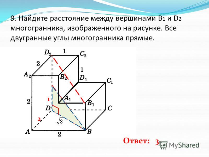 9. Найдите расстояние между вершинами B 1 и D 2 многогранника, изображенного на рисунке. Все двугранные углы многогранника прямые. 1 2 Ответ: 3