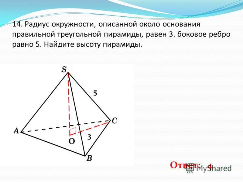 О 14. Радиус окружности, описанной около основания правильной треугольной пирамиды, равен 3. боковое ребро равно 5. Найдите высоту пирамиды. 3 5 Ответ: 4