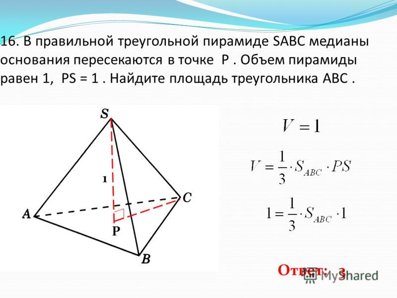 16. В правильной треугольной пирамиде SABC медианы основания пересекаются в точке P. Объем пирамиды равен 1, PS = 1. Найдите площадь треугольника ABC. P 1 Ответ: 3