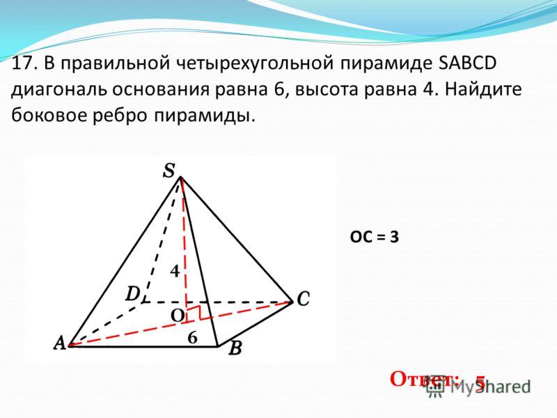 17. В правильной четырехугольной пирамиде SABCD диагональ основания равна 6, высота равна 4. Найдите боковое ребро пирамиды. 6 4 О ОС = 3 Ответ: 5
