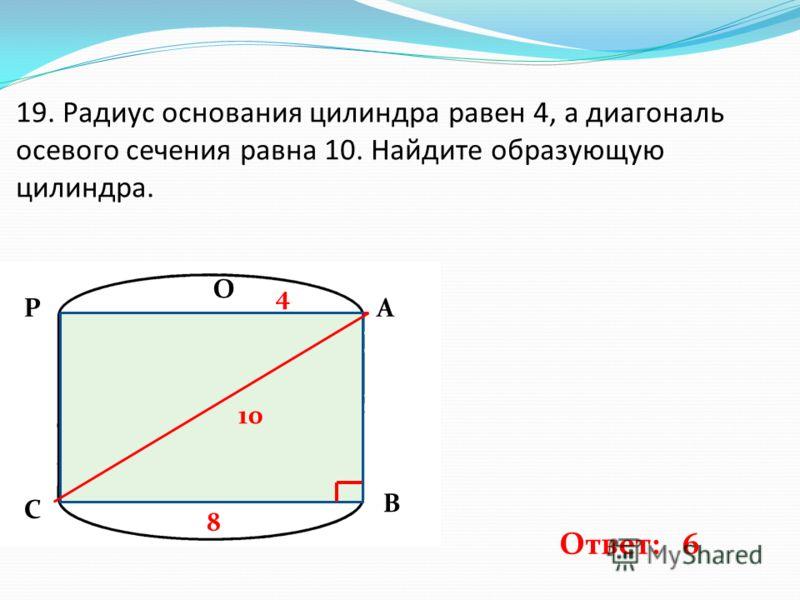 19. Радиус основания цилиндра равен 4, а диагональ осевого сечения равна 10. Найдите образующую цилиндра. 4 10 8 Ответ: 6 О А В С Р