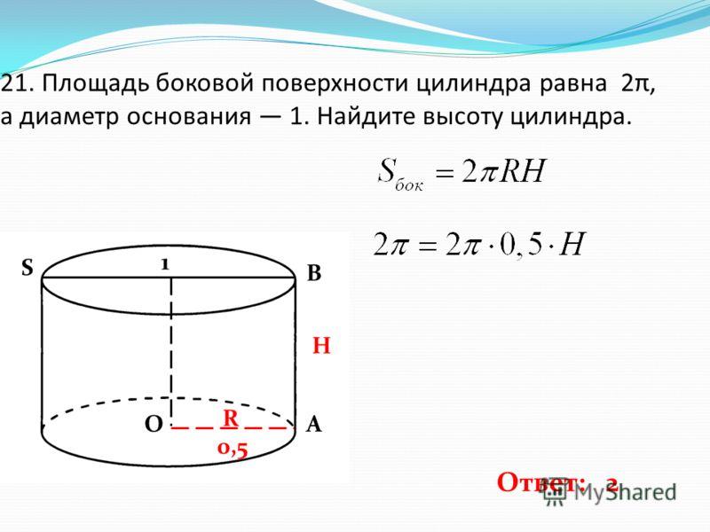 21. Площадь боковой поверхности цилиндра равна 2π, а диаметр основания 1. Найдите высоту цилиндра. 1 0,5 H R Ответ: 2 ОА В S