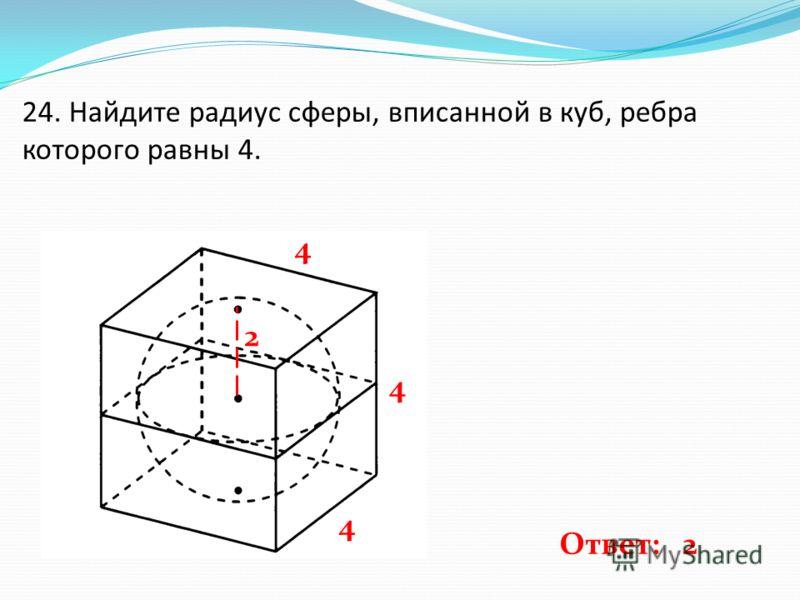 24. Найдите радиус сферы, вписанной в куб, ребра которого равны 4. 4 4 4 2 Ответ: 2