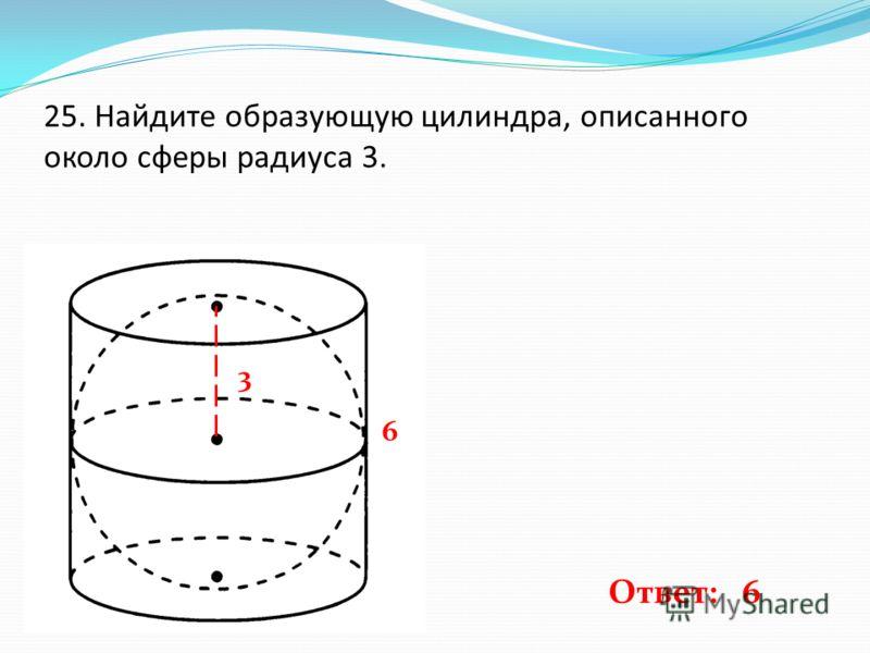 25. Найдите образующую цилиндра, описанного около сферы радиуса 3. 3 6 Ответ: 6